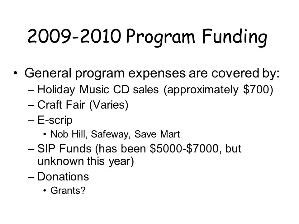 2009-2010 Program Funding General program expenses are covered by: –Holiday Music CD sales (approximately $700) –Craft Fair (Varies) –E-scrip Nob Hill, Safeway, Save Mart –SIP Funds (has been $5000-$7000, but unknown this year) –Donations Grants