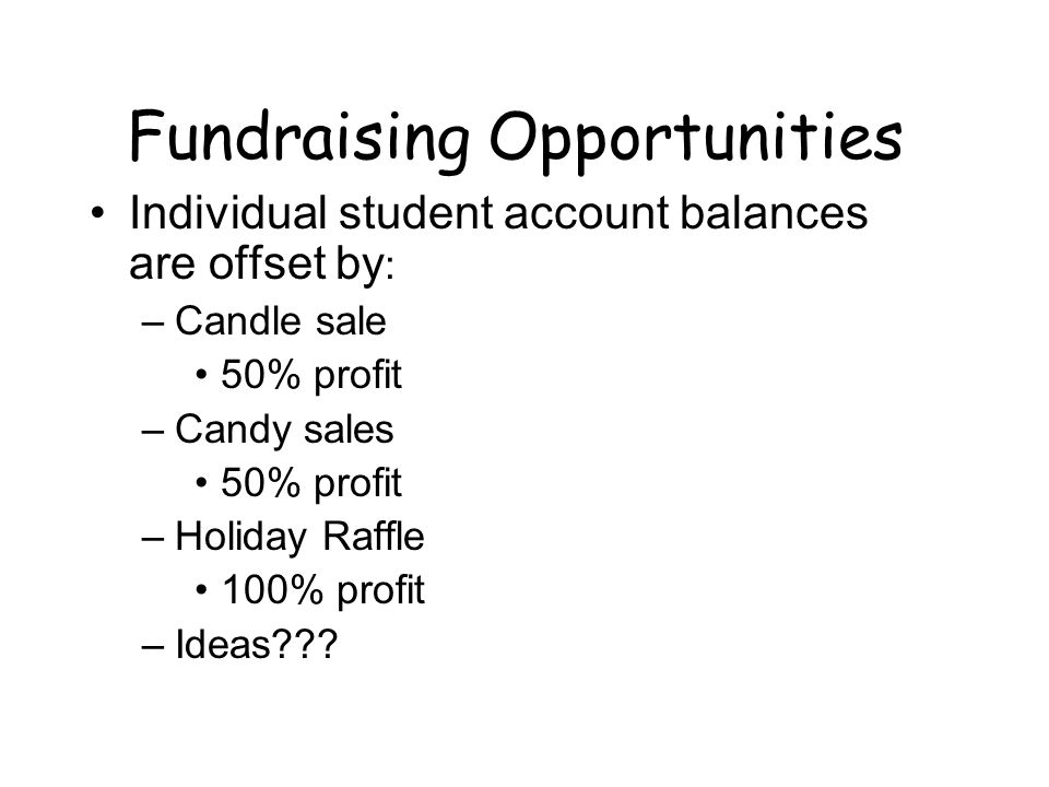 Fundraising Opportunities Individual student account balances are offset by : –Candle sale 50% profit –Candy sales 50% profit –Holiday Raffle 100% profit –Ideas