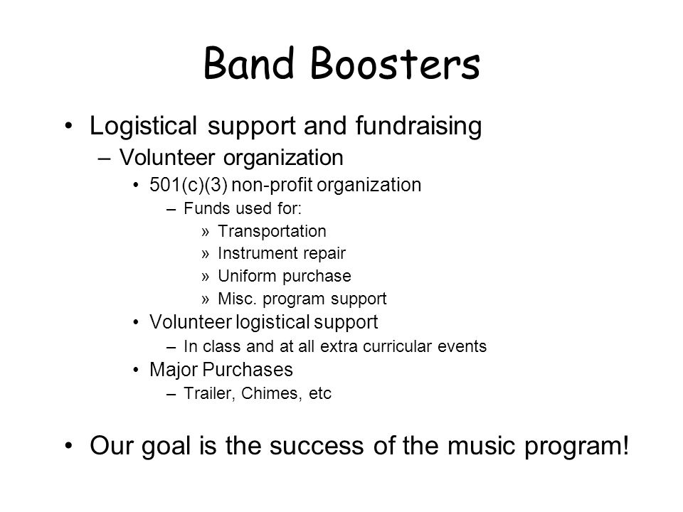 Band Boosters Logistical support and fundraising –Volunteer organization 501(c)(3) non-profit organization –Funds used for: »Transportation »Instrument repair »Uniform purchase »Misc.