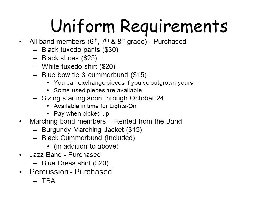 Uniform Requirements All band members (6 th, 7 th & 8 th grade) - Purchased –Black tuxedo pants ($30) –Black shoes ($25) –White tuxedo shirt ($20) –Blue bow tie & cummerbund ($15) You can exchange pieces if you've outgrown yours Some used pieces are available –Sizing starting soon through October 24 Available in time for Lights-On Pay when picked up Marching band members – Rented from the Band –Burgundy Marching Jacket ($15) –Black Cummerbund (Included) (in addition to above) Jazz Band - Purchased –Blue Dress shirt ($20) Percussion - Purchased –TBA