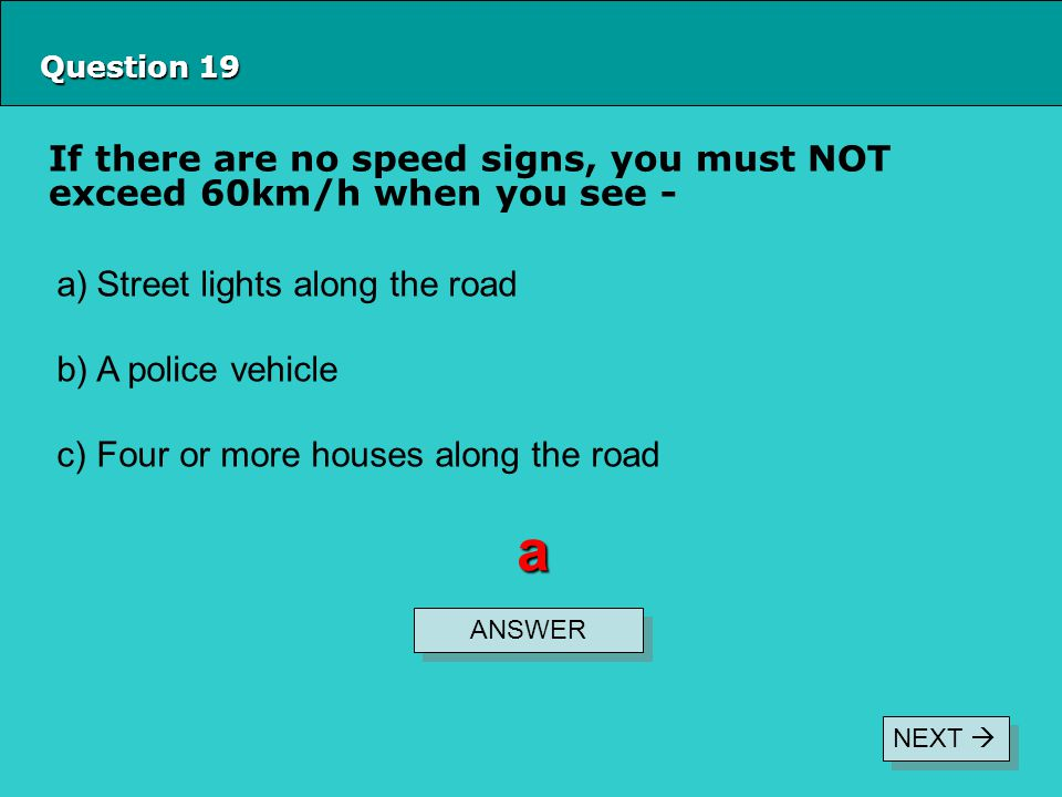 Question 19 If there are no speed signs, you must NOT exceed 60km/h when you see - ANSWER a a)Street lights along the road b)A police vehicle c)Four or more houses along the road NEXT 