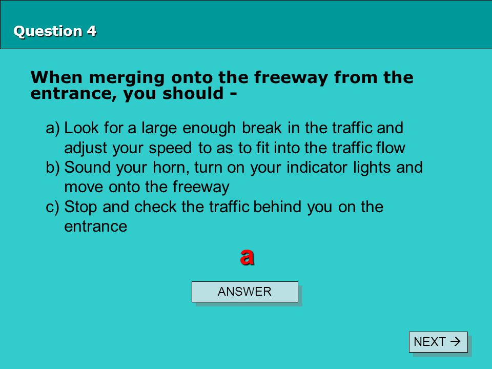 Question 4 When merging onto the freeway from the entrance, you should - ANSWER a a)Look for a large enough break in the traffic and adjust your speed to as to fit into the traffic flow b)Sound your horn, turn on your indicator lights and move onto the freeway c)Stop and check the traffic behind you on the entrance NEXT 