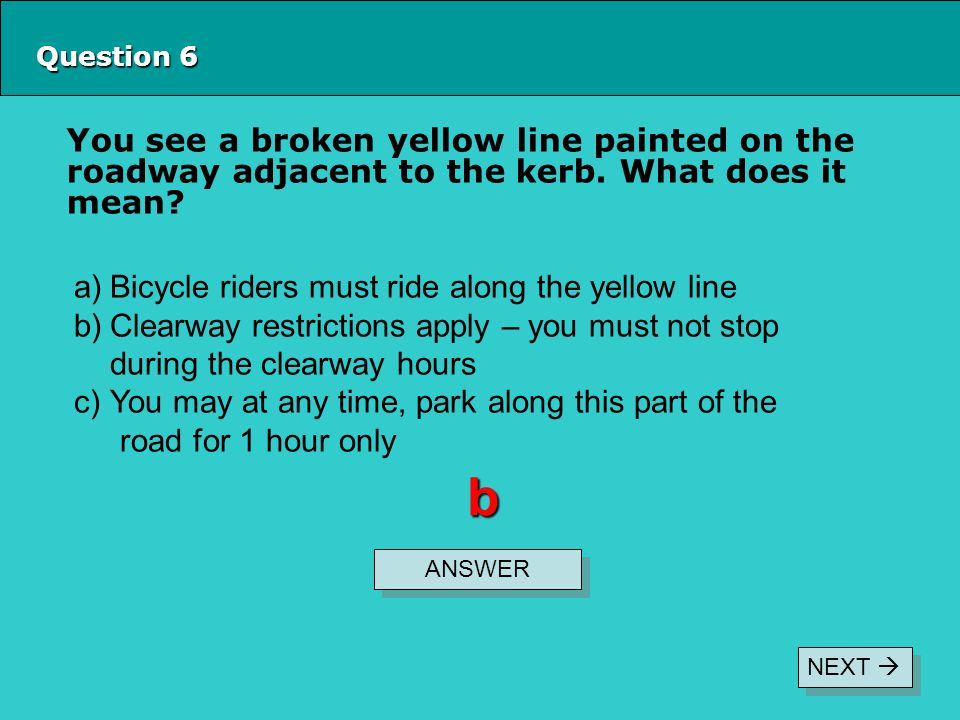 Question 6 You see a broken yellow line painted on the roadway adjacent to the kerb.