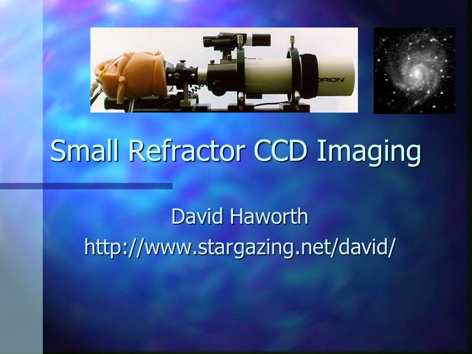 Small Refractor CCD Imaging David Haworth http://www.stargazing.net/david/