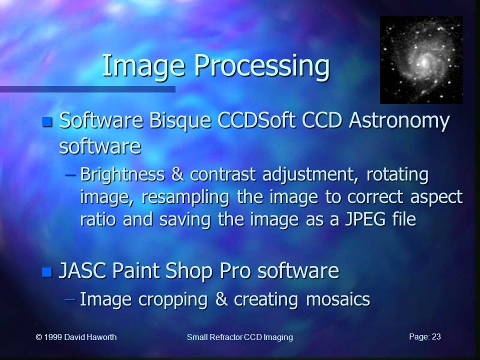 Page: 23 Small Refractor CCD Imaging © 1999 David Haworth Image Processing n Software Bisque CCDSoft CCD Astronomy software –Brightness & contrast adjustment, rotating image, resampling the image to correct aspect ratio and saving the image as a JPEG file n JASC Paint Shop Pro software –Image cropping & creating mosaics