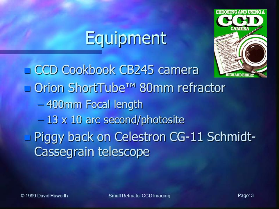 Page: 3 Small Refractor CCD Imaging © 1999 David Haworth Equipment n CCD Cookbook CB245 camera n Orion ShortTube™ 80mm refractor –400mm Focal length –13 x 10 arc second/photosite n Piggy back on Celestron CG-11 Schmidt- Cassegrain telescope