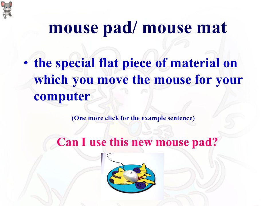mouse pad/ mouse mat the special flat piece of material on which you move the mouse for your computer Can I use this new mouse pad.
