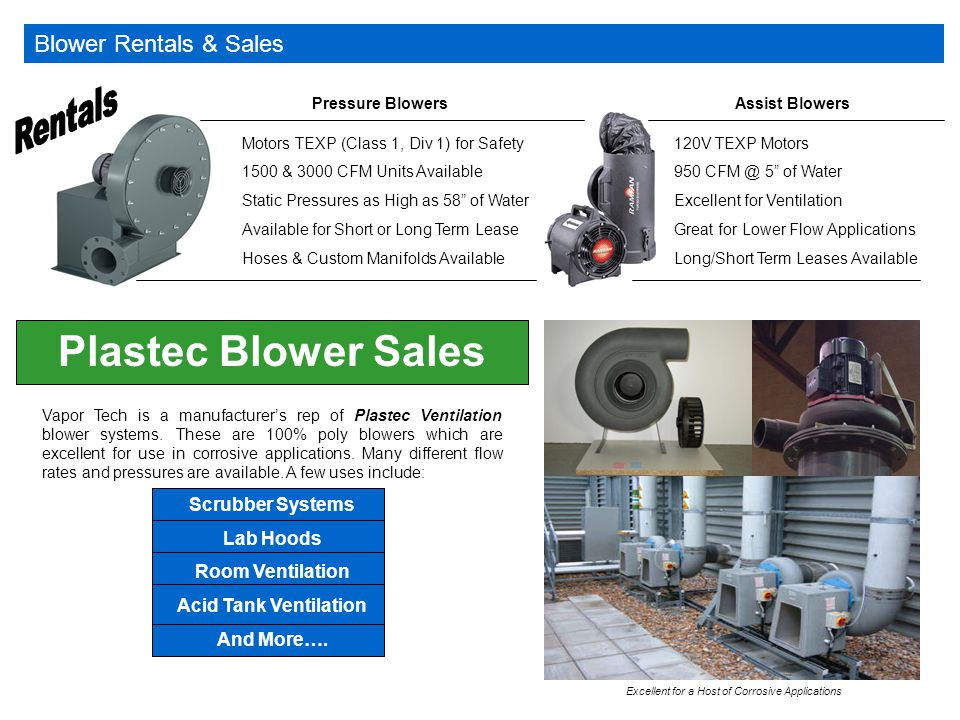 Blower Rentals & Sales Pressure Blowers Motors TEXP (Class 1, Div 1) for Safety 1500 & 3000 CFM Units Available Static Pressures as High as 58 of Water Available for Short or Long Term Lease Hoses & Custom Manifolds Available Assist Blowers 120V TEXP Motors 950 CFM @ 5 of Water Excellent for Ventilation Great for Lower Flow Applications Long/Short Term Leases Available Plastec Blower Sales Vapor Tech is a manufacturer's rep of Plastec Ventilation blower systems.
