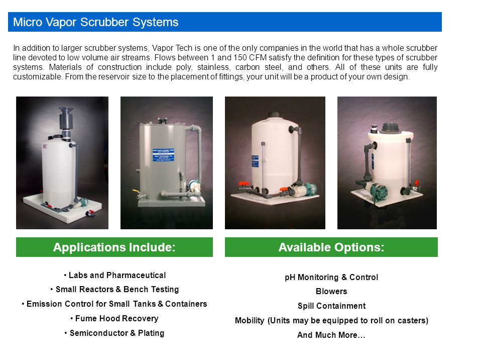 Micro Vapor Scrubber Systems In addition to larger scrubber systems, Vapor Tech is one of the only companies in the world that has a whole scrubber line devoted to low volume air streams.