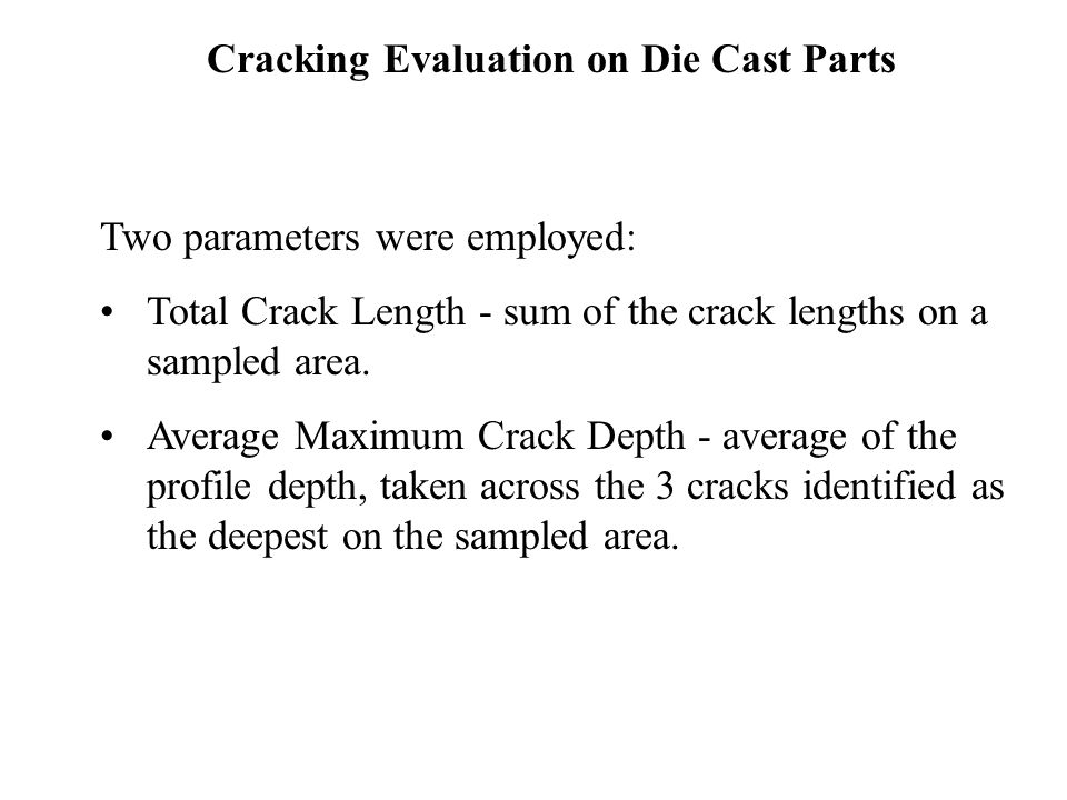 Cracking Evaluation on Die Cast Parts Two parameters were employed: Total Crack Length - sum of the crack lengths on a sampled area.