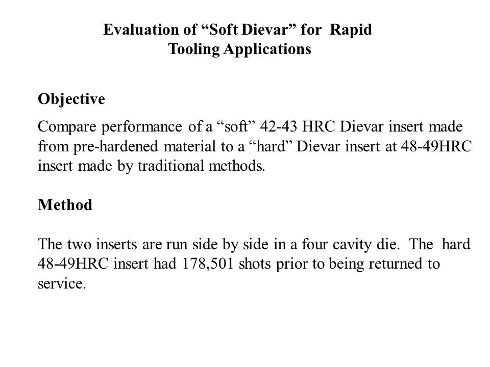Evaluation of Soft Dievar for Rapid Tooling Applications Objective Compare performance of a soft 42-43 HRC Dievar insert made from pre-hardened material to a hard Dievar insert at 48-49HRC insert made by traditional methods.