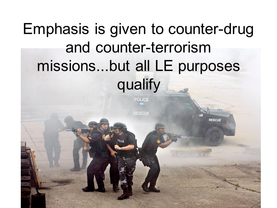 Emphasis is given to counter-drug and counter-terrorism missions...but all LE purposes qualify