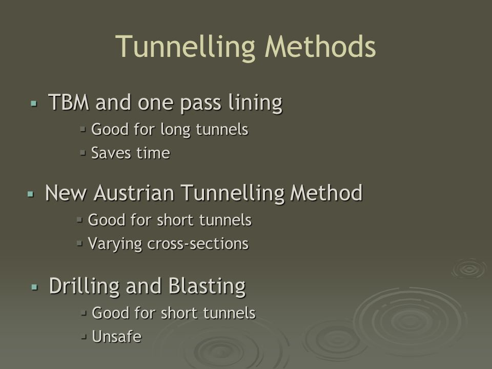 Tunnelling Methods  New Austrian Tunnelling Method  Good for short tunnels  Varying cross-sections  Drilling and Blasting  Good for short tunnels