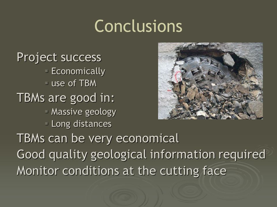 Conclusions Project success  Economically  use of TBM TBMs are good in:  Massive geology  Long distances TBMs can be very economical Good quality