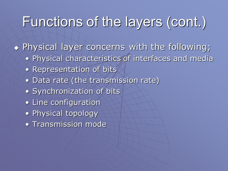 Functions of the layers (cont.)  Physical layer concerns with the following; Physical characteristics of interfaces and mediaPhysical characteristics of interfaces and media Representation of bitsRepresentation of bits Data rate (the transmission rate)Data rate (the transmission rate) Synchronization of bitsSynchronization of bits Line configurationLine configuration Physical topologyPhysical topology Transmission modeTransmission mode