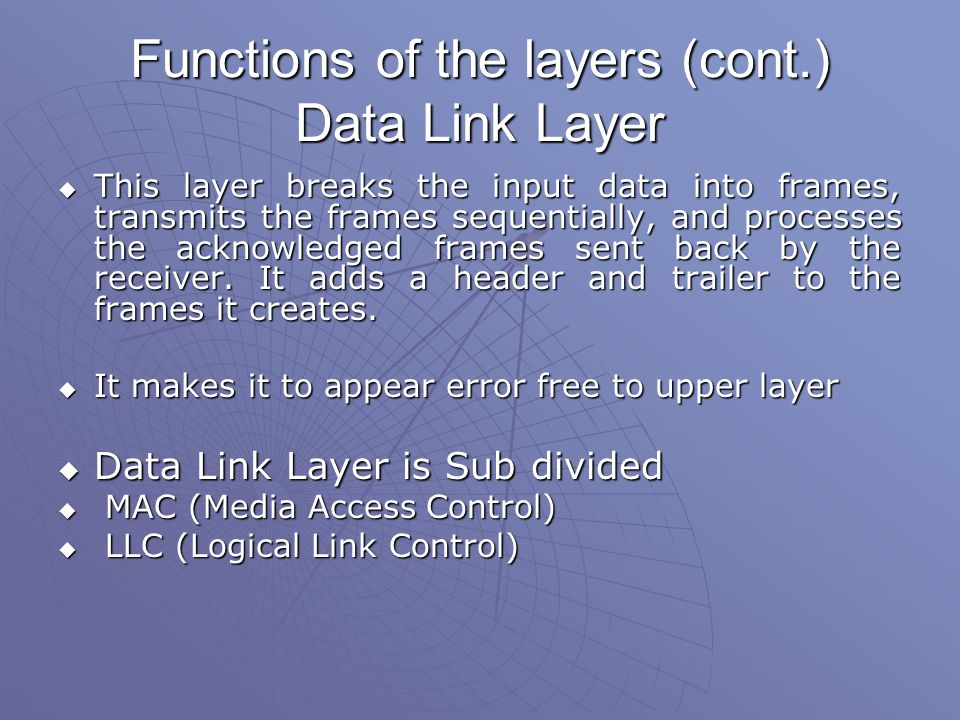 Functions of the layers (cont.) Data Link Layer  This layer breaks the input data into frames, transmits the frames sequentially, and processes the acknowledged frames sent back by the receiver.