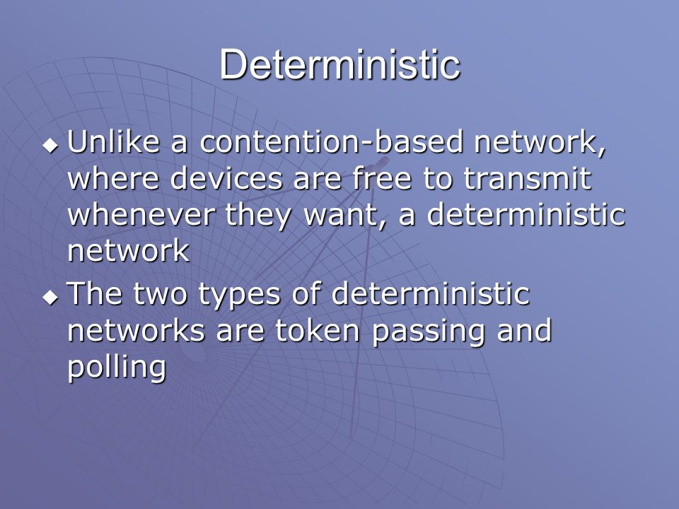 Deterministic  Unlike a contention-based network, where devices are free to transmit whenever they want, a deterministic network  The two types of deterministic networks are token passing and polling