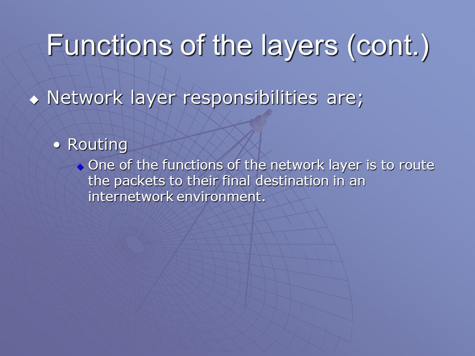 Functions of the layers (cont.)  Network layer responsibilities are; RoutingRouting  One of the functions of the network layer is to route the packets to their final destination in an internetwork environment.