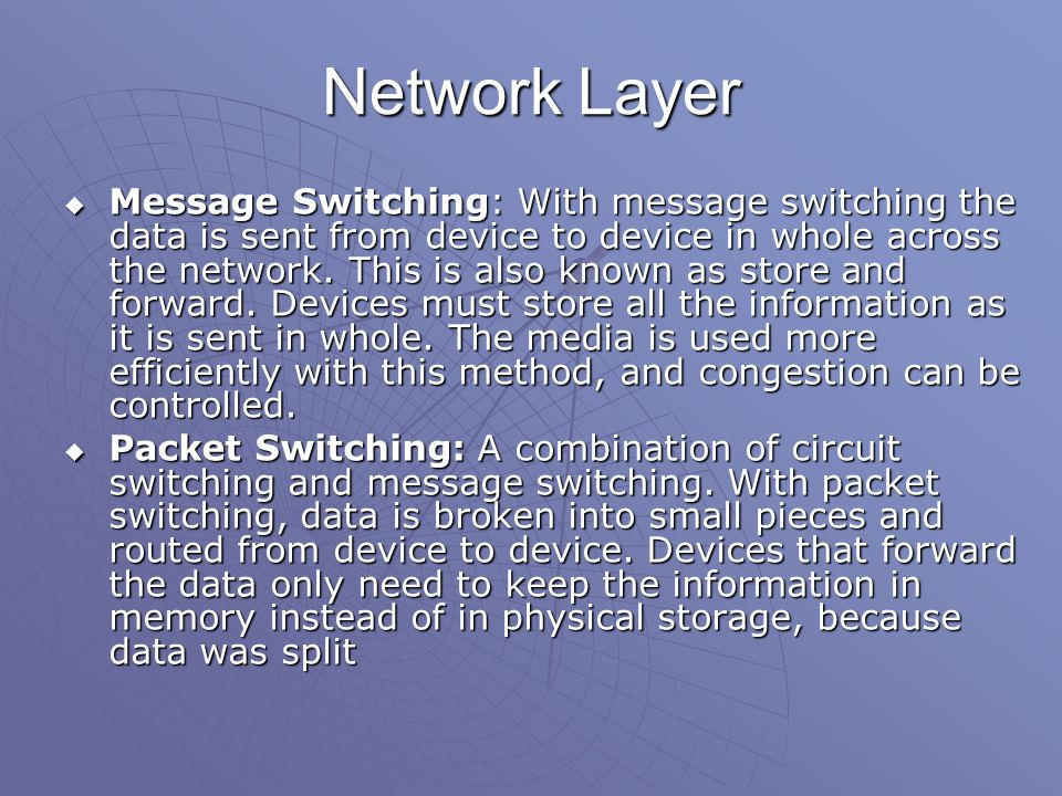 Network Layer  Message Switching: With message switching the data is sent from device to device in whole across the network.