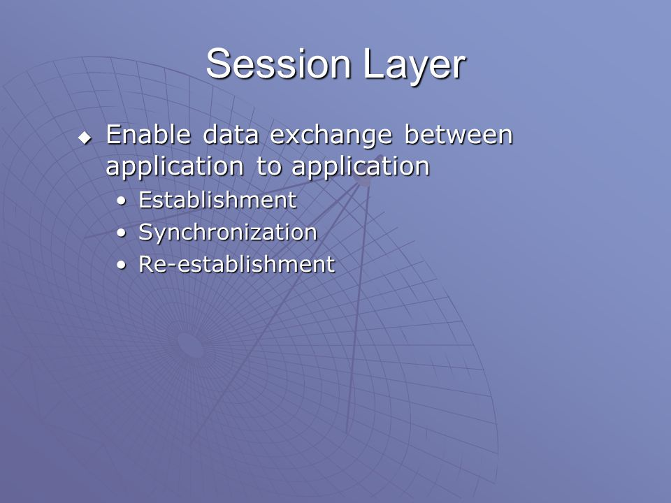 Session Layer  Enable data exchange between application to application EstablishmentEstablishment SynchronizationSynchronization Re-establishmentRe-establishment