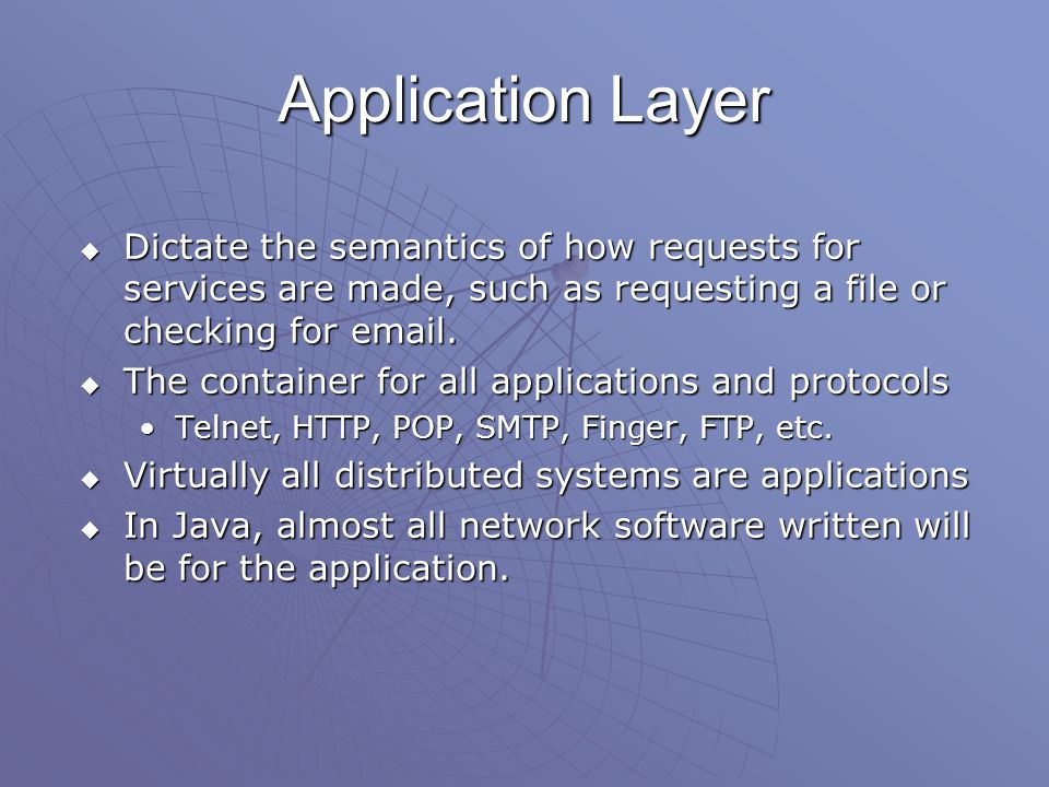 Application Layer  Dictate the semantics of how requests for services are made, such as requesting a file or checking for email.
