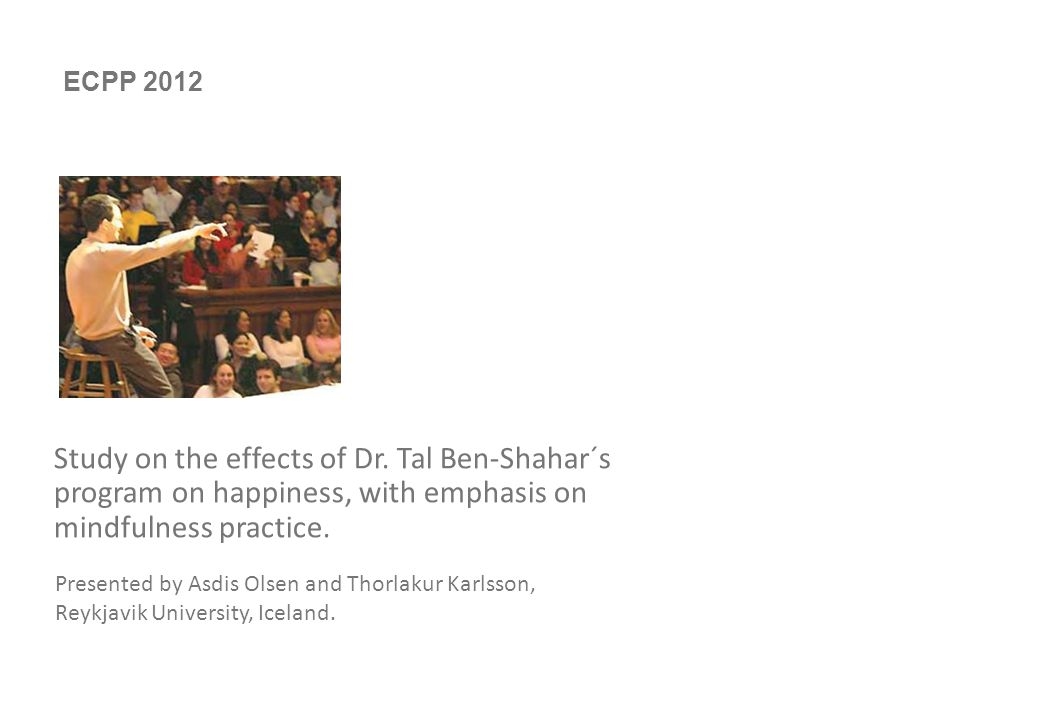 0 Study on the effects of Dr. Tal Ben-Shahar´s program on happiness, with emphasis on mindfulness practice. Presented by Asdis Olsen and Thorlakur Kar