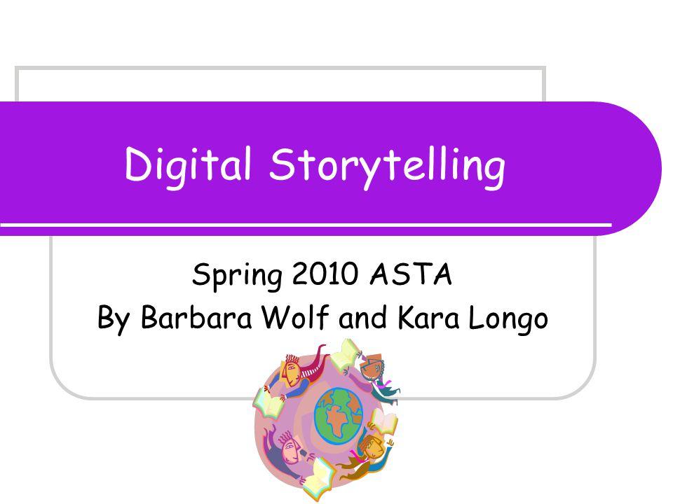 Digital Storytelling Spring 2010 ASTA By Barbara Wolf and Kara Longo