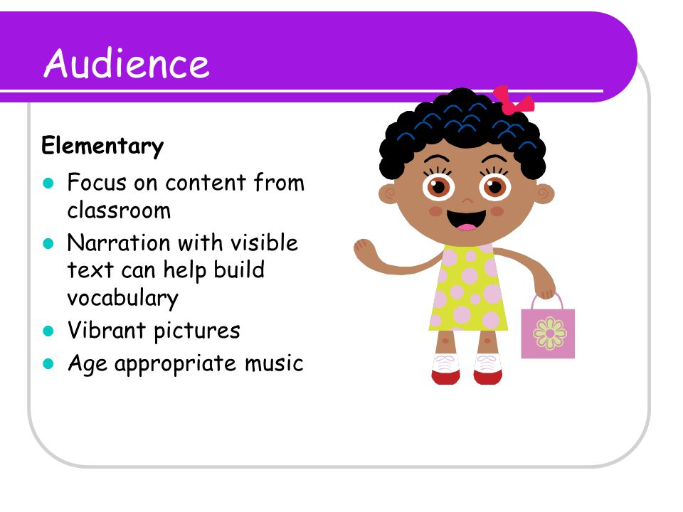 Audience Elementary Focus on content from classroom Narration with visible text can help build vocabulary Vibrant pictures Age appropriate music