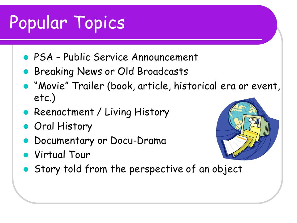 Popular Topics PSA – Public Service Announcement Breaking News or Old Broadcasts Movie Trailer (book, article, historical era or event, etc.) Reenactment / Living History Oral History Documentary or Docu-Drama Virtual Tour Story told from the perspective of an object