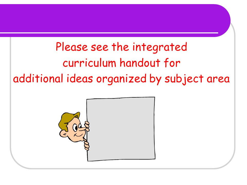 Please see the integrated curriculum handout for additional ideas organized by subject area