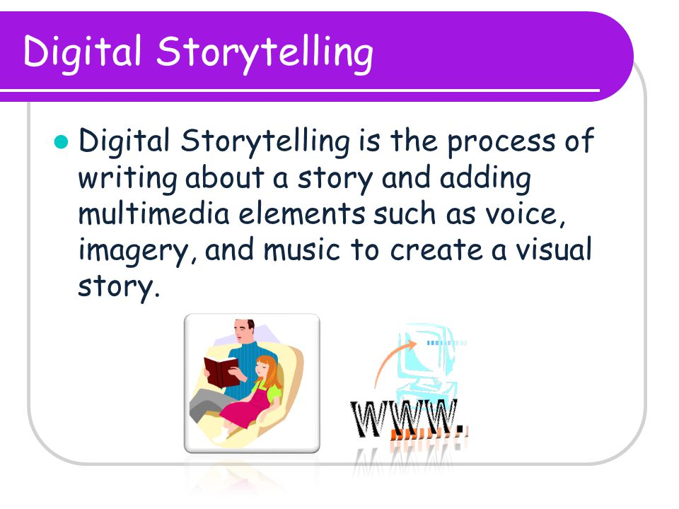 Digital Storytelling Digital Storytelling is the process of writing about a story and adding multimedia elements such as voice, imagery, and music to create a visual story.
