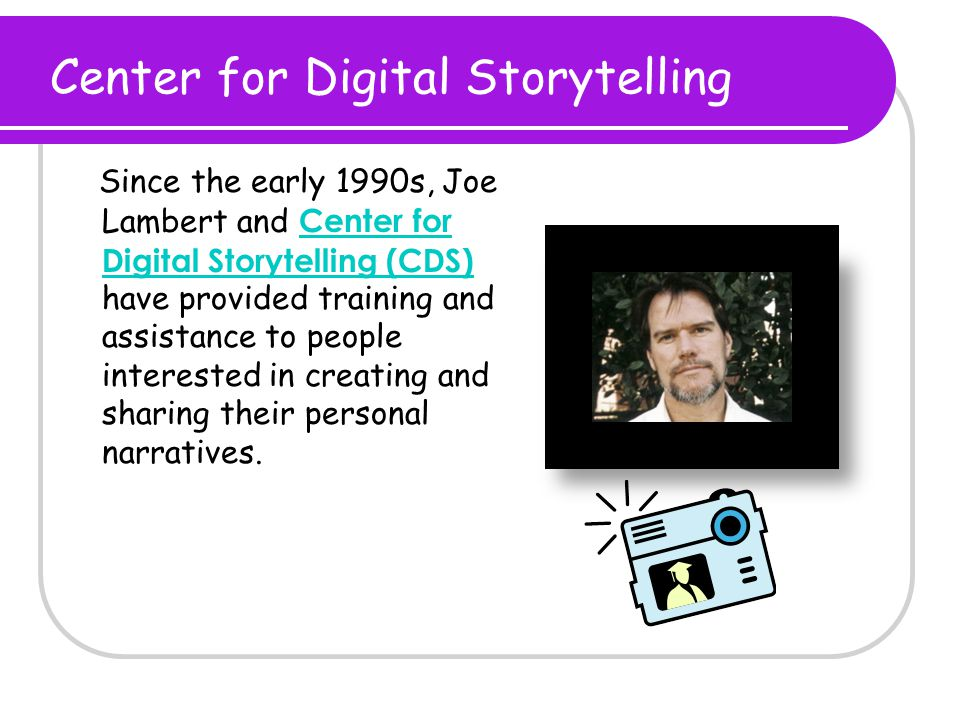 Center for Digital Storytelling Since the early 1990s, Joe Lambert and Center for Digital Storytelling (CDS) have provided training and assistance to people interested in creating and sharing their personal narratives.