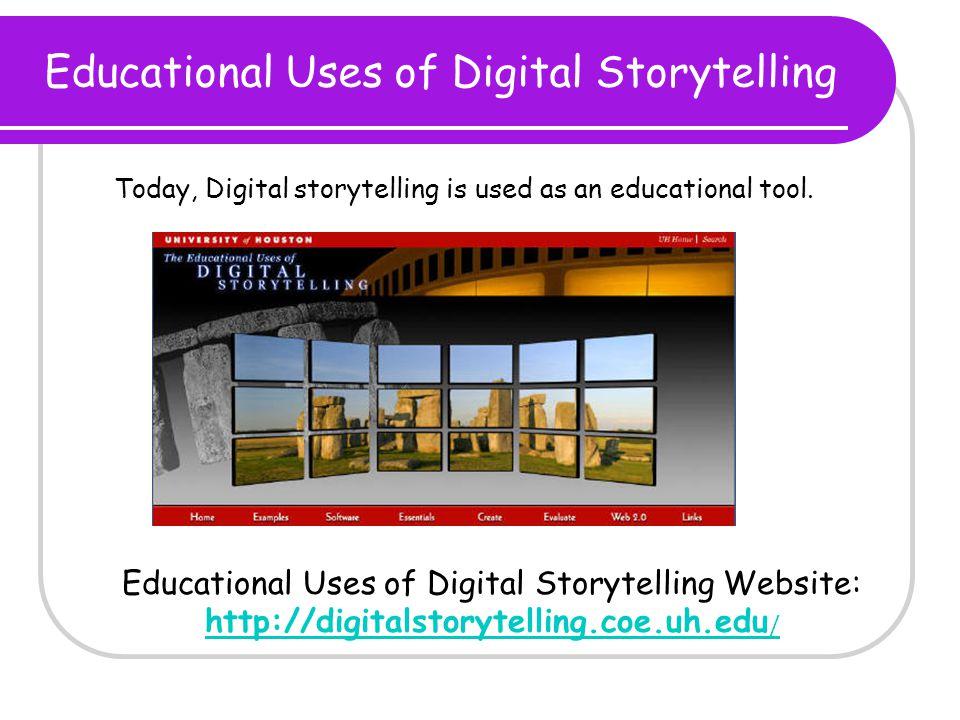 Educational Uses of Digital Storytelling Educational Uses of Digital Storytelling Website: http://digitalstorytelling.coe.uh.edu / http://digitalstorytelling.coe.uh.edu / Today, Digital storytelling is used as an educational tool.