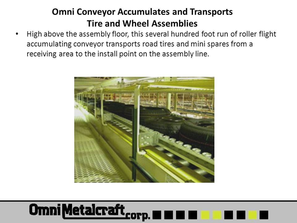 Omni Conveyor Accumulates and Transports Tire and Wheel Assemblies High above the assembly floor, this several hundred foot run of roller flight accumulating conveyor transports road tires and mini spares from a receiving area to the install point on the assembly line.