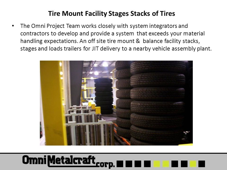 Tire Mount Facility Stages Stacks of Tires The Omni Project Team works closely with system integrators and contractors to develop and provide a system that exceeds your material handling expectations.