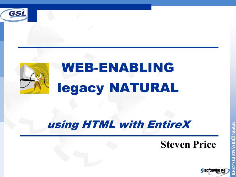 www.gensystems.com WEB-ENABLING legacy NATURAL using HTML with EntireX Steven Price