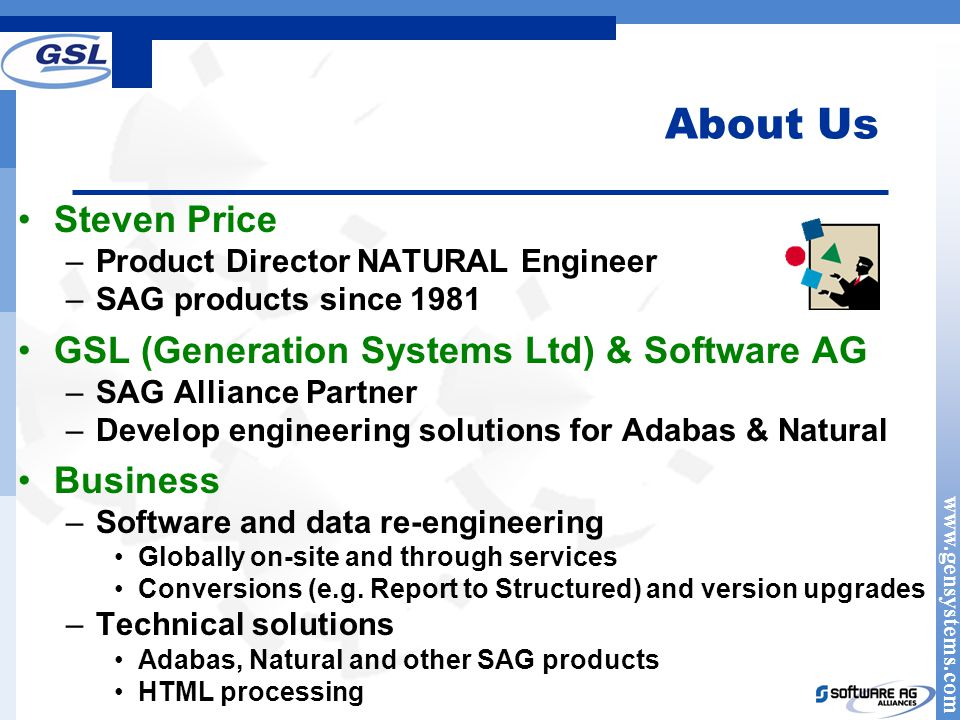 www.gensystems.com About Us Steven Price –Product Director NATURAL Engineer –SAG products since 1981 GSL (Generation Systems Ltd) & Software AG –SAG Alliance Partner –Develop engineering solutions for Adabas & Natural Business –Software and data re-engineering Globally on-site and through services Conversions (e.g.