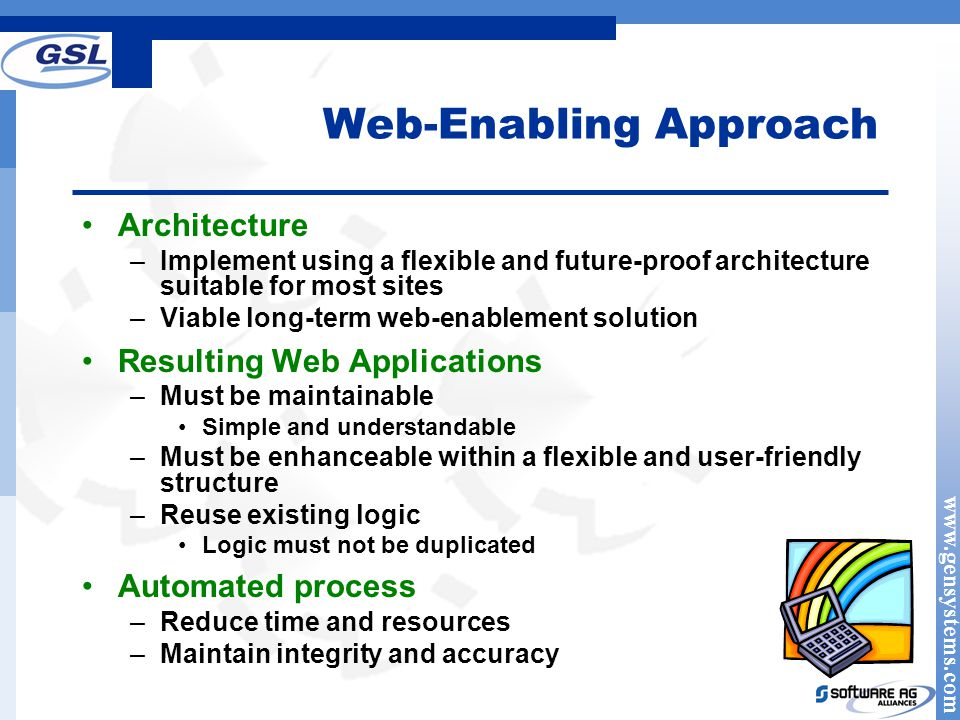 www.gensystems.com Web-Enabling Approach Architecture –Implement using a flexible and future-proof architecture suitable for most sites –Viable long-term web-enablement solution Resulting Web Applications –Must be maintainable Simple and understandable –Must be enhanceable within a flexible and user-friendly structure –Reuse existing logic Logic must not be duplicated Automated process –Reduce time and resources –Maintain integrity and accuracy