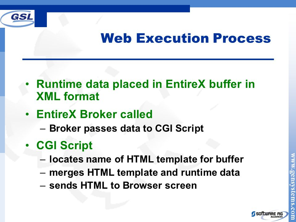 www.gensystems.com Web Execution Process Runtime data placed in EntireX buffer in XML format EntireX Broker called –Broker passes data to CGI Script CGI Script –locates name of HTML template for buffer –merges HTML template and runtime data –sends HTML to Browser screen