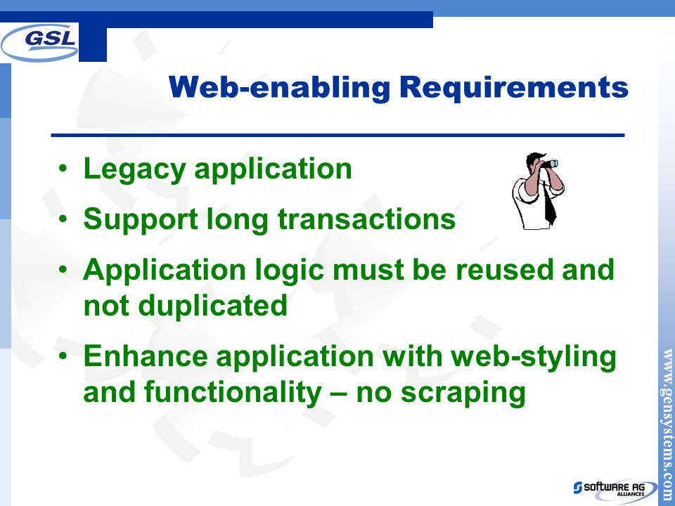 www.gensystems.com Web-enabling Requirements Legacy application Support long transactions Application logic must be reused and not duplicated Enhance application with web-styling and functionality – no scraping