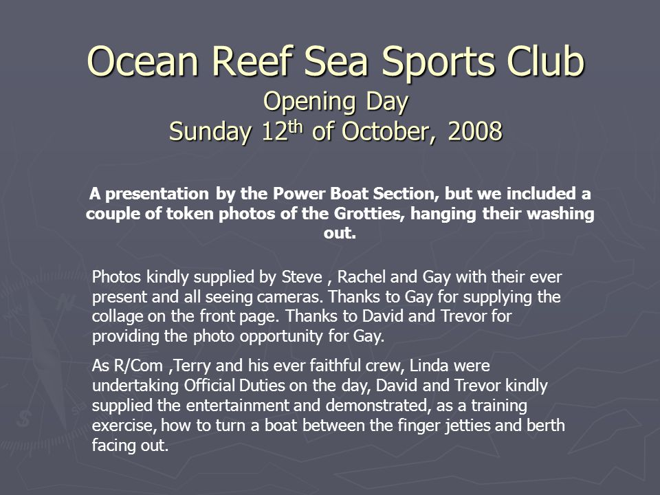 Ocean Reef Sea Sports Club Opening Day Sunday 12 th of October, 2008 A presentation by the Power Boat Section, but we included a couple of token photos of the Grotties, hanging their washing out.