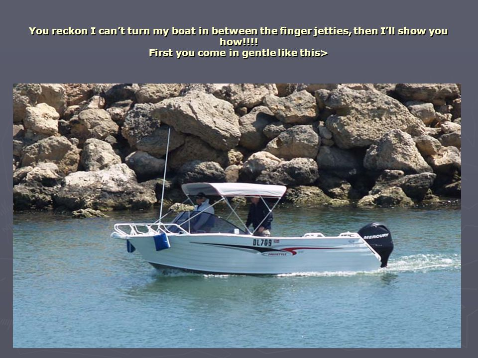 You reckon I can't turn my boat in between the finger jetties, then I'll show you how!!!! First you come in gentle like this>