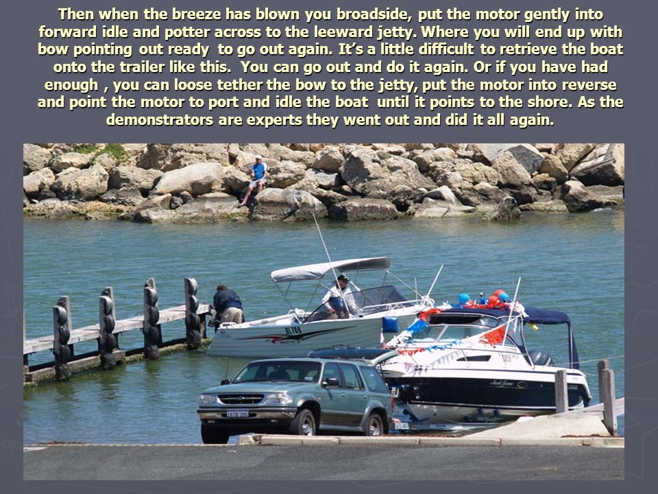 Then when the breeze has blown you broadside, put the motor gently into forward idle and potter across to the leeward jetty. Where you will end up wit