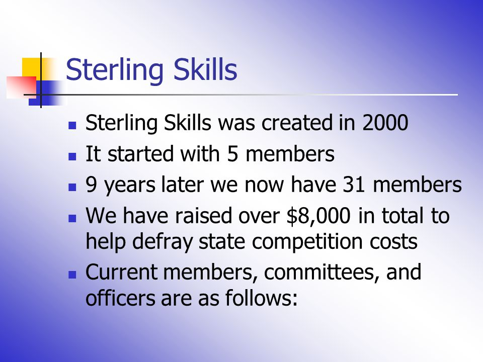 Sterling Skills Sterling Skills was created in 2000 It started with 5 members 9 years later we now have 31 members We have raised over $8,000 in total to help defray state competition costs Current members, committees, and officers are as follows: