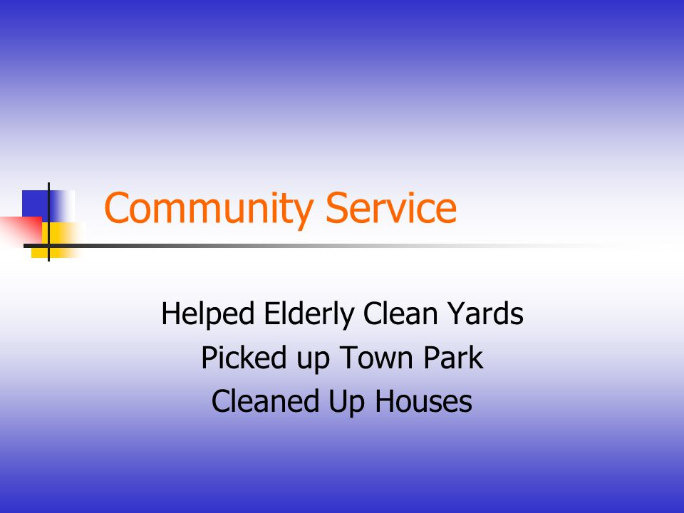 Community Service Helped Elderly Clean Yards Picked up Town Park Cleaned Up Houses