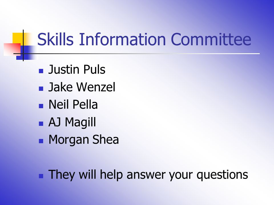 Skills Information Committee Justin Puls Jake Wenzel Neil Pella AJ Magill Morgan Shea They will help answer your questions