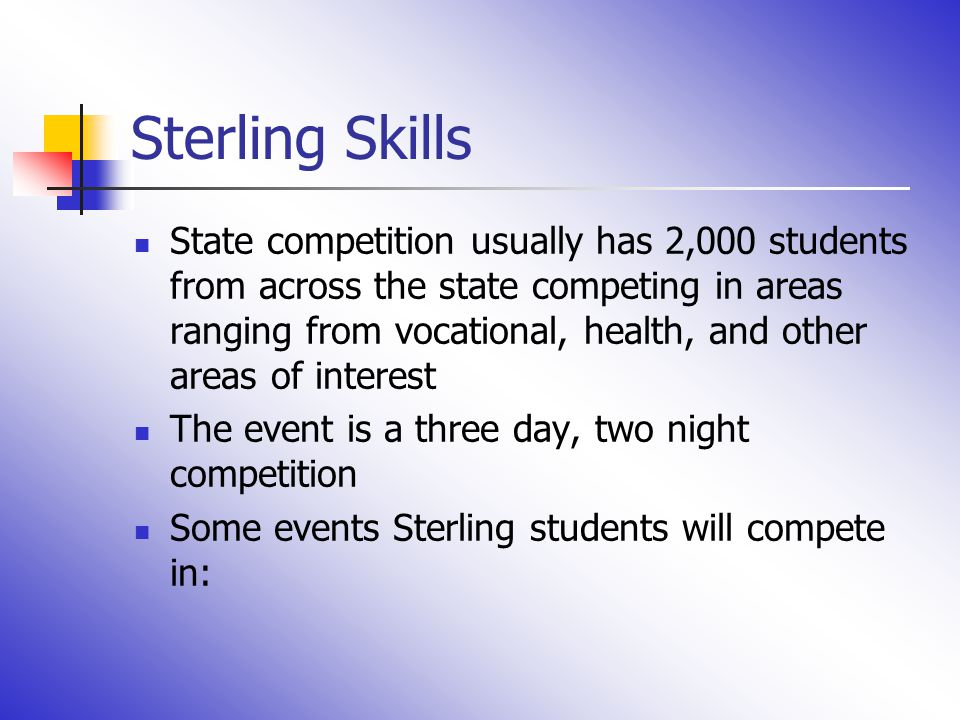 Sterling Skills State competition usually has 2,000 students from across the state competing in areas ranging from vocational, health, and other areas of interest The event is a three day, two night competition Some events Sterling students will compete in: