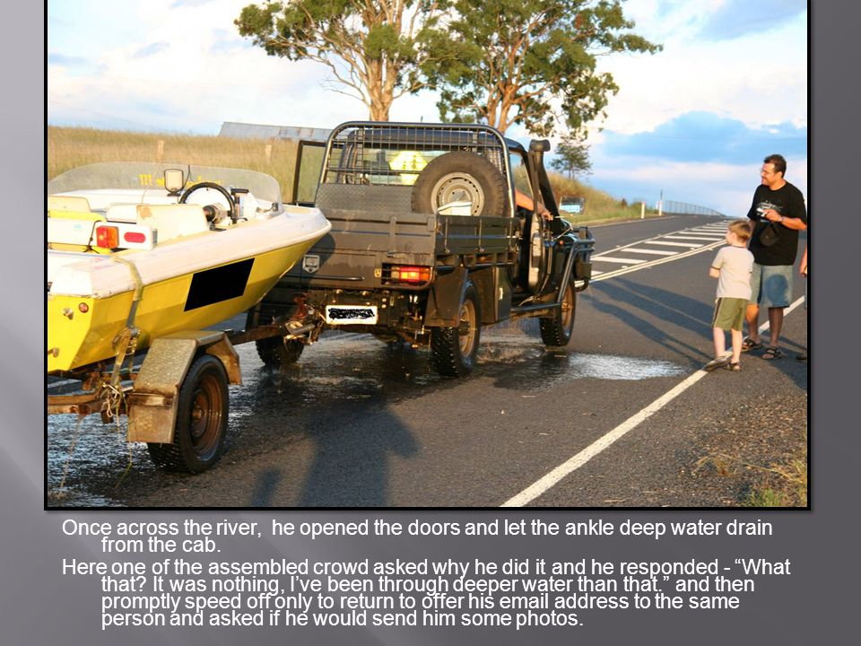 Once across the river, he opened the doors and let the ankle deep water drain from the cab.