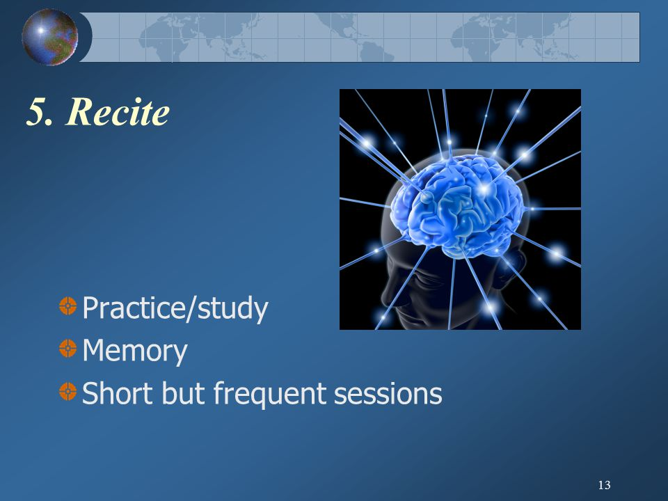 5. Recite Practice/study Memory Short but frequent sessions 13