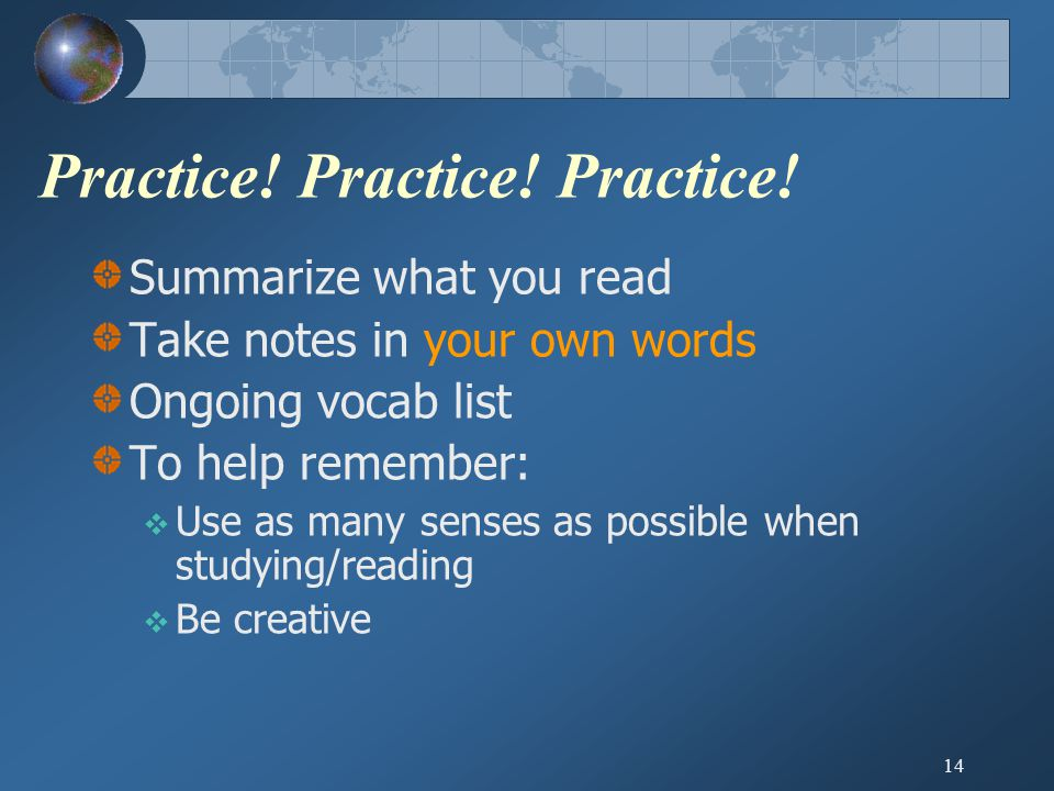 14 Practice! Practice! Practice! Summarize what you read Take notes in your own words Ongoing vocab list To help remember:  Use as many senses as pos